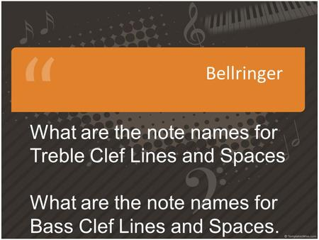 Bellringer What are the note names for Treble Clef Lines and Spaces What are the note names for Bass Clef Lines and Spaces.