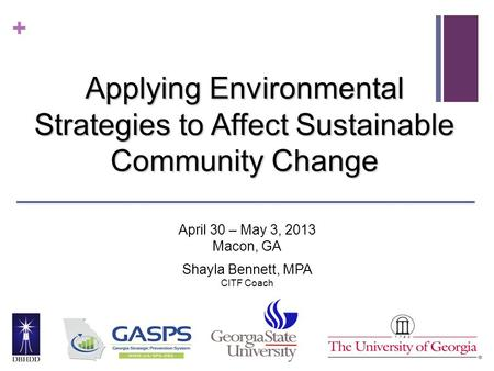 + Applying Environmental Strategies to Affect Sustainable Community Change April 30 – May 3, 2013 Macon, GA Shayla Bennett, MPA CITF Coach.