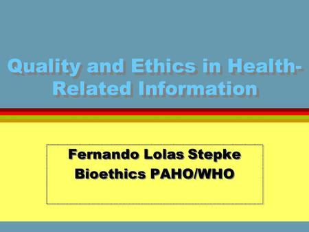 Quality and Ethics in Health- Related Information Fernando Lolas Stepke Bioethics PAHO/WHO Fernando Lolas Stepke Bioethics PAHO/WHO.
