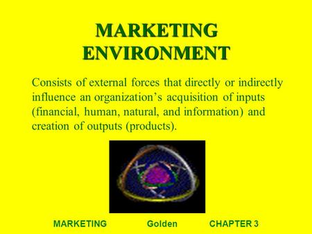 MARKETINGGoldenCHAPTER 3 MARKETING ENVIRONMENT Consists of external forces that directly or indirectly influence an organization's acquisition of inputs.