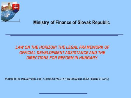 WORKSHOP 20 JANUARY 2009. 9:00 - 14:00 DEÁK PALOTA (1052 BUDAPEST, DEÁK FERENC UTCA 15.) LAW ON THE HORIZON! THE LEGAL FRAMEWORK OF OFFICIAL DEVELOPMENT.