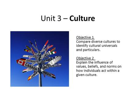 Unit 3 – Culture Objective 1 Compare diverse cultures to identify cultural universals and particulars. Objective 2 Explain the influence of values, beliefs,
