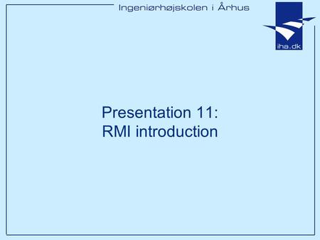 Presentation 11: RMI introduction. Ingeniørhøjskolen i Århus Slide 2 af 20 Goals of this lesson After these 2x35 lessons you will be –Introduced to Java.
