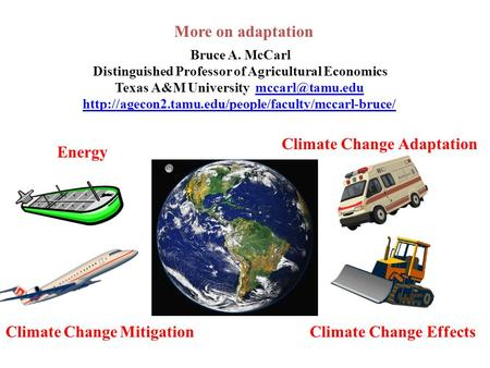 More on adaptation Bruce A. McCarl Distinguished Professor of Agricultural Economics Texas A&M University