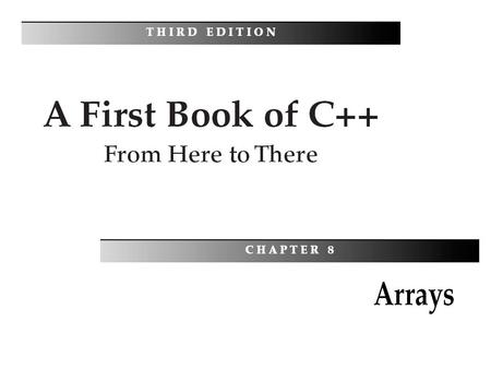 A First Book of C++: From Here To There, Third Edition2 Objectives You should be able to describe: One-Dimensional Arrays Array Initialization Arrays.
