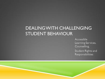 DEALING WITH CHALLENGING STUDENT BEHAVIOUR Accessible Learning Services, Counselling, Student Rights and Responsibilities.