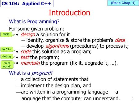 Introduction 1 (Read Chap. 1) What is Programming? For some given problem: design a solution for it -- identify, organize & store the problem's data --