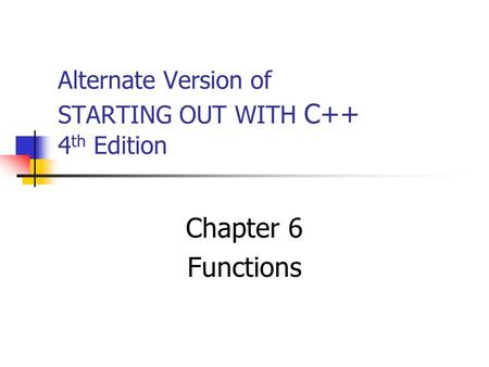 Alternate Version of STARTING OUT WITH C++ 4 th Edition Chapter 6 Functions.