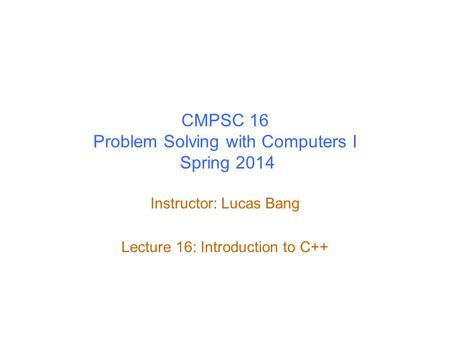 CMPSC 16 Problem Solving with Computers I Spring 2014 Instructor: Lucas Bang Lecture 16: Introduction to C++