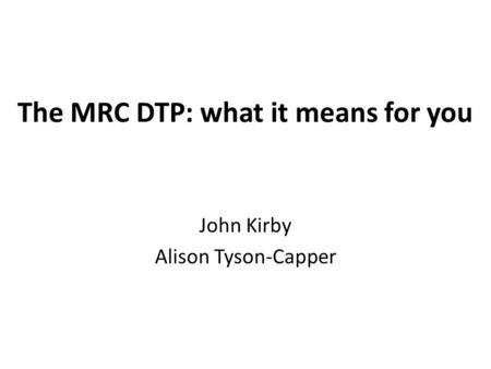 The MRC DTP: what it means for you John Kirby Alison Tyson-Capper.