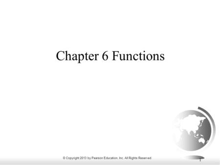 © Copyright 2013 by Pearson Education, Inc. All Rights Reserved. 1 Chapter 6 Functions.