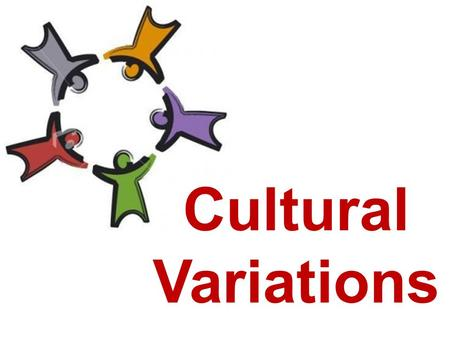 Cultural Variations. VARIATIONS AMONG CULTURES Cultural Universals Cultural traits that exist in all cultures Universal human activities that have NO.
