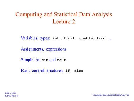 Computing and Statistical Data Analysis Lecture 2 Glen Cowan RHUL Physics Computing and Statistical Data Analysis Variables, types: int, float, double,
