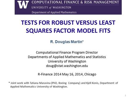TESTS FOR ROBUST VERSUS LEAST SQUARES FACTOR MODEL FITS R. Douglas Martin* Computational Finance Program Director Departments of Applied Mathematics and.
