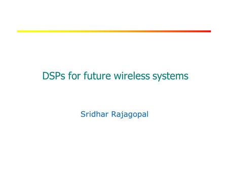 RICE UNIVERSITY DSPs for future wireless systems Sridhar Rajagopal.