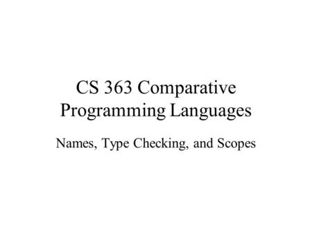 CS 363 Comparative Programming Languages Names, Type Checking, and Scopes.