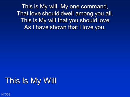 This Is My Will N°352 This is My will, My one command, That love should dwell among you all. This is My will that you should love As I have shown that.