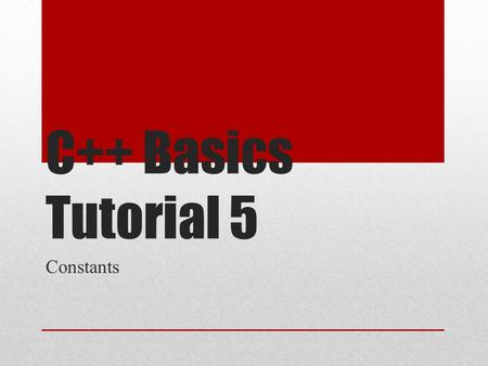 C++ Basics Tutorial 5 Constants. Topics Covered Literal Constants Defined Constants Declared Constants.