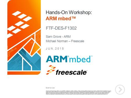 External Use TM Hands-On Workshop: ARM mbed™ FTF-DES-F1302 JUN.2015 Sam Grove - ARM Michael Norman – Freescale.