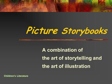 Picture Storybooks A combination of the art of storytelling and the art of illustration Children's Literature.