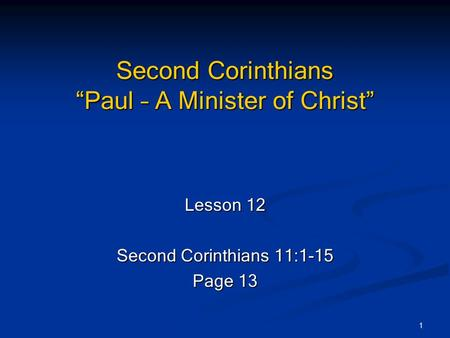 "1 Second Corinthians ""Paul – A Minister of Christ"" Lesson 12 Second Corinthians 11:1-15 Page 13."