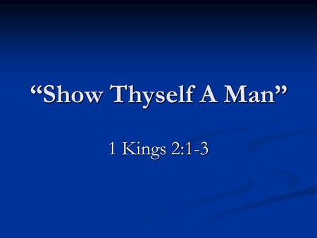 """Show Thyself A Man"" 1 Kings 2:1-3. David's Charge To Solomon 1 Kings 2:1-3  Be Strong.  Show thyself a man.  Keep the commandments."