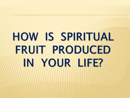 HOW IS SPIRITUAL FRUIT PRODUCED IN YOUR LIFE?. John 15:1-4 I am the true vine, and my Father is the gardener. He cuts off every branch in me that bears.