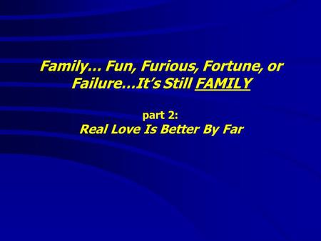 Family… Fun, Furious, Fortune, or Failure…It's Still FAMILY part 2: Real Love Is Better By Far.
