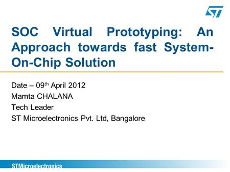 SOC Virtual Prototyping: An Approach towards fast System- On-Chip Solution Date – 09 th April 2012 Mamta CHALANA Tech Leader ST Microelectronics Pvt. Ltd,