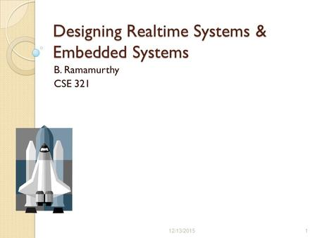 Designing Realtime Systems & Embedded Systems B. Ramamurthy CSE 321 12/13/20151.