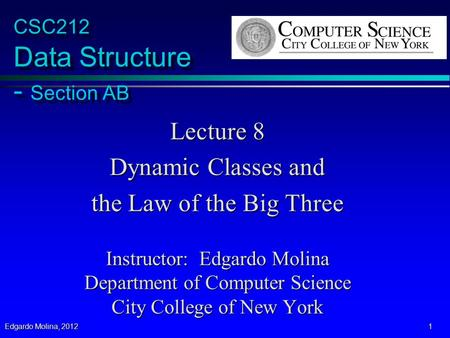Edgardo Molina, 2012 1 CSC212 Data Structure - Section AB Lecture 8 Dynamic Classes and the Law of the Big Three Instructor: Edgardo Molina Department.
