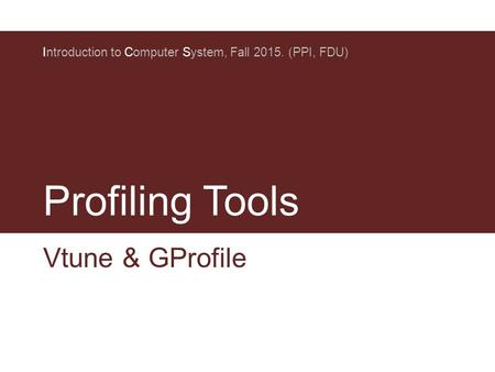 Profiling Tools Introduction to Computer System, Fall 2015. (PPI, FDU) Vtune & GProfile.
