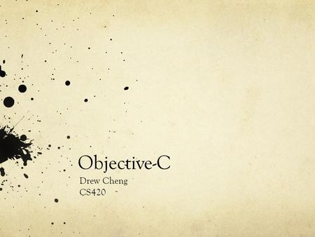 Objective-C Drew Cheng CS420. Overview True superset of ANSI C Object-Oriented methods from SmallTalk There is no formal written standard for the language.