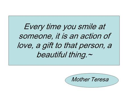 Mother Teresa Every time you smile at someone, it is an action of love, a gift to that person, a beautiful thing.~