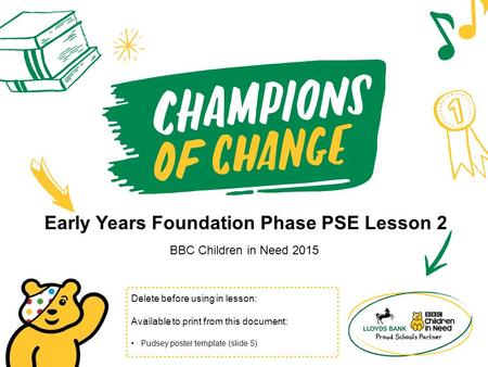 Early Years Foundation Phase PSE Lesson 2 BBC Children in Need 2015 Delete before using in lesson: Available to print from this document: Pudsey poster.
