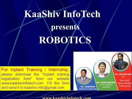 KaaShiv InfoTech presents ROBOTICS www.kaashivinfotech.com For Inplant Training / Internship, please download the Inplant training registration form