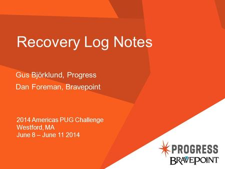 Recovery Log Notes Gus Björklund, Progress Dan Foreman, Bravepoint 2014 Americas PUG Challenge Westford, MA June 8 – June 11 2014.