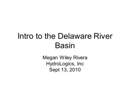 Intro to the Delaware River Basin Megan Wiley Rivera HydroLogics, Inc Sept 13, 2010.