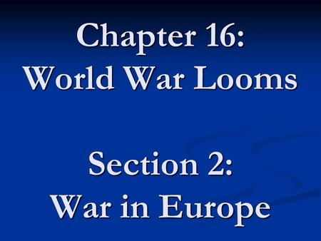Chapter 16: World War Looms Section 2: War in Europe.