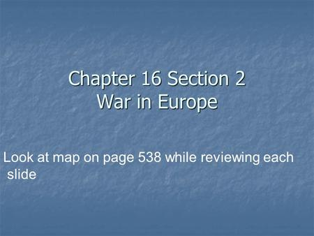 Chapter 16 Section 2 War in Europe Look at map on page 538 while reviewing each slide.