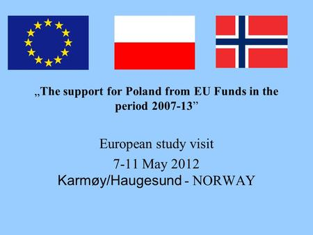 """The support for Poland from EU Funds in the period 2007-13"" European study visit 7-11 May 2012 Karmøy/Haugesund - NORWAY."