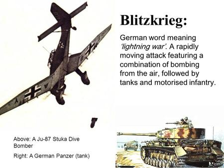 Blitzkrieg: German word meaning 'lightning war'. A rapidly moving attack featuring a combination of bombing from the air, followed by tanks and motorised.