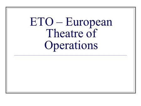ETO – European Theatre of Operations. I. Poland (1, September 1939) A. The Plan: German prisoners were dressed in Polish Army uniforms & taken to the.