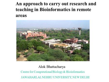 An approach to carry out research and teaching in Bioinformatics in remote areas Alok Bhattacharya Centre for Computational Biology & Bioinformatics JAWAHARLAL.