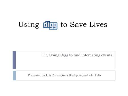 Using to Save Lives Or, Using Digg to find interesting events. Presented by: Luis Zaman, Amir Khakpour, and John Felix.