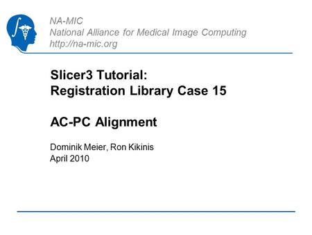 NA-MIC National Alliance for Medical Image Computing  Slicer3 Tutorial: Registration Library Case 15 AC-PC Alignment Dominik Meier, Ron.