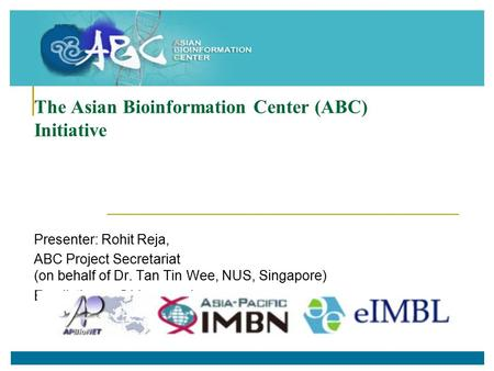 The Asian Bioinformation Center (ABC) Initiative Presenter: Rohit Reja, ABC Project Secretariat (on behalf of Dr. Tan Tin Wee, NUS, Singapore)