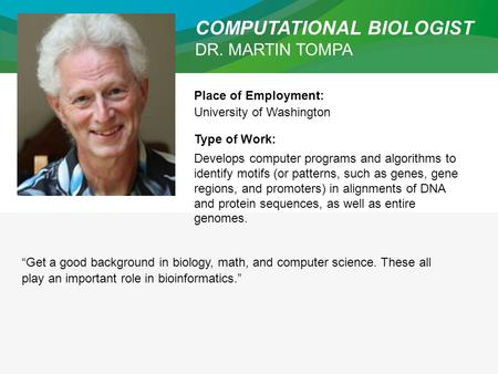 COMPUTATIONAL BIOLOGIST DR. MARTIN TOMPA Place of Employment: University of Washington Type of Work: Develops computer programs and algorithms to identify.