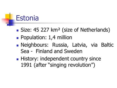Estonia Size: 45 227 km² (size of Netherlands) Population: 1,4 million Neighbours: Russia, Latvia, via Baltic Sea - Finland and Sweden History: independent.