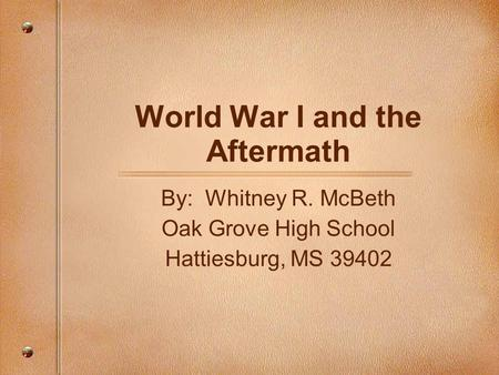 World War I and the Aftermath By: Whitney R. McBeth Oak Grove High School Hattiesburg, MS 39402.